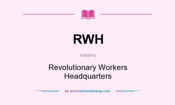 What does RWH mean? It stands for Revolutionary Workers Headquarters