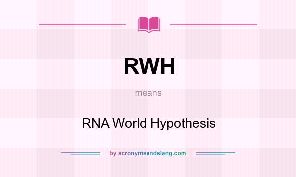What does RWH mean? It stands for RNA World Hypothesis