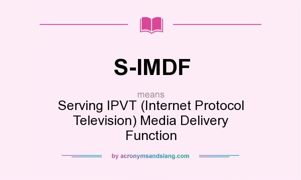 What does S-IMDF mean? It stands for Serving IPVT (Internet Protocol Television) Media Delivery Function