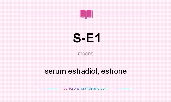 What does S-E1 mean? It stands for serum estradiol, estrone