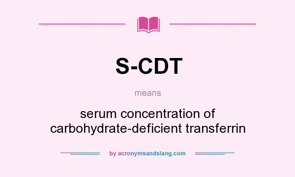 What does S-CDT mean? It stands for serum concentration of carbohydrate-deficient transferrin