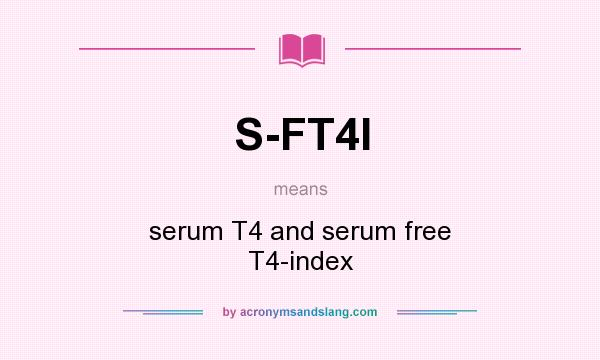 What does S-FT4I mean? It stands for serum T4 and serum free T4-index