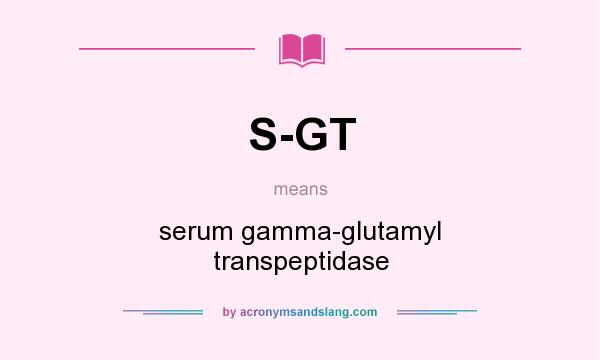 What does S-GT mean? It stands for serum gamma-glutamyl transpeptidase