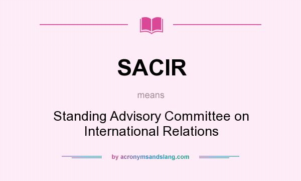 What does SACIR mean? It stands for Standing Advisory Committee on International Relations