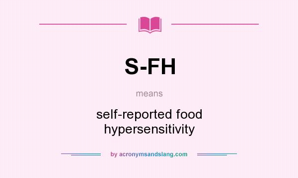 What does S-FH mean? It stands for self-reported food hypersensitivity