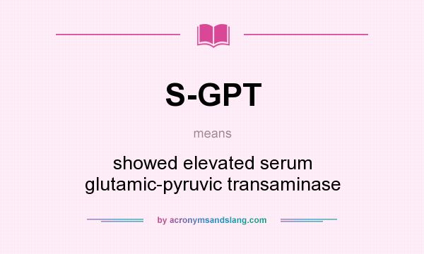 What does S-GPT mean? It stands for showed elevated serum glutamic-pyruvic transaminase