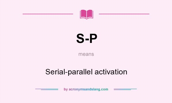 What does S-P mean? It stands for Serial-parallel activation