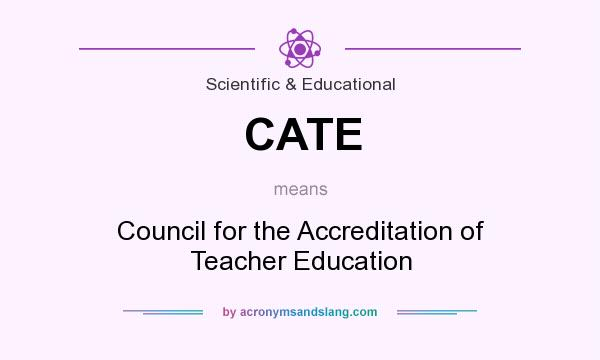 What does CATE mean? It stands for Council for the Accreditation of Teacher Education