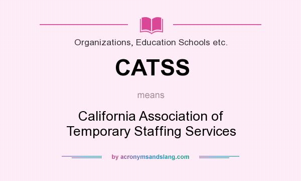 What does CATSS mean? It stands for California Association of Temporary Staffing Services
