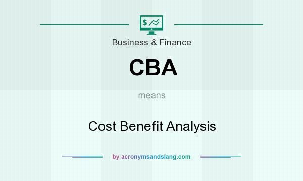 What does CBA mean? It stands for Cost Benefit Analysis