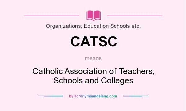 What does CATSC mean? It stands for Catholic Association of Teachers, Schools and Colleges