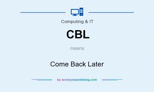 What does CBL mean? It stands for Come Back Later