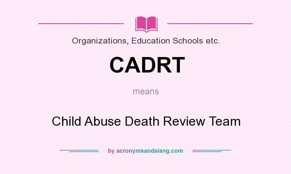 What does CADRT mean? It stands for Child Abuse Death Review Team