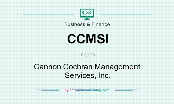 What does CCMSI mean? It stands for Cannon Cochran Management Services, Inc.