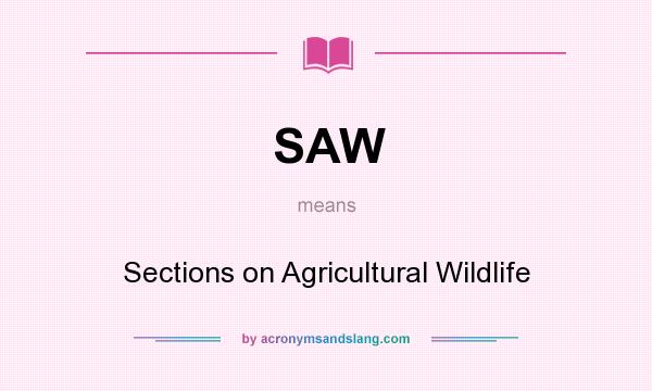 What does SAW mean? It stands for Sections on Agricultural Wildlife