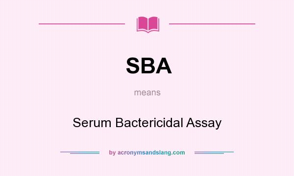 What does SBA mean? It stands for Serum Bactericidal Assay