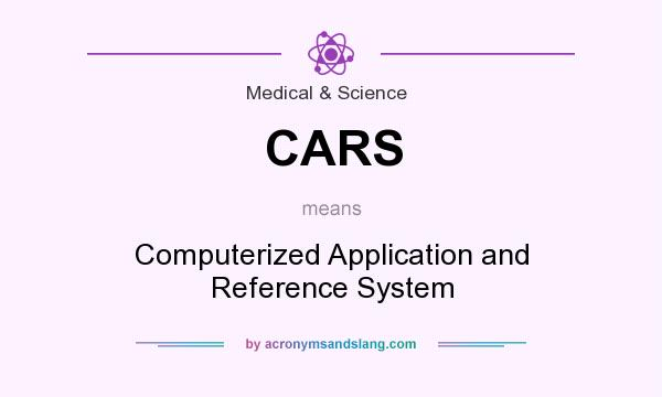What does CARS mean? It stands for Computerized Application and Reference System