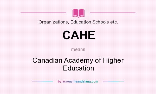 What does CAHE mean? It stands for Canadian Academy of Higher Education
