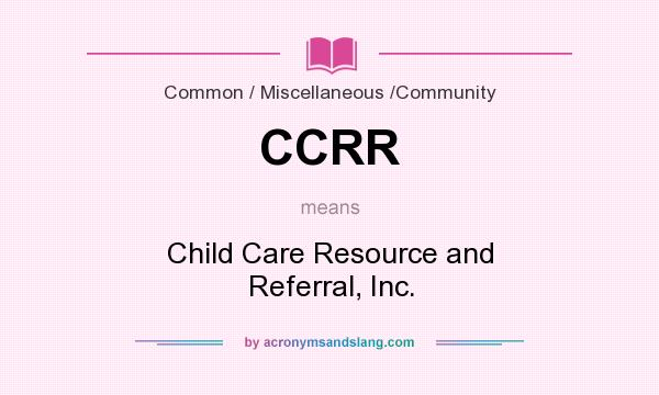 What does CCRR mean? It stands for Child Care Resource and Referral, Inc.