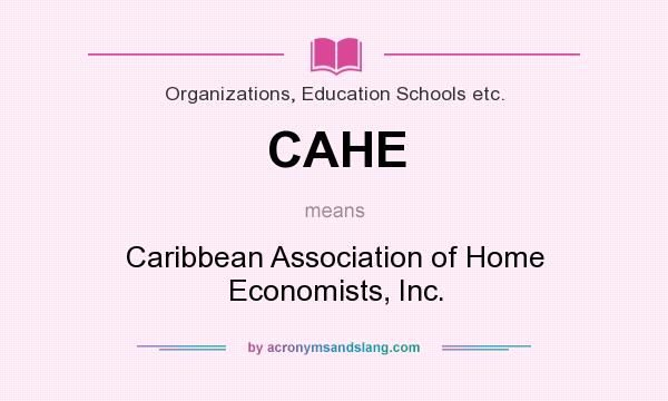 What does CAHE mean? It stands for Caribbean Association of Home Economists, Inc.