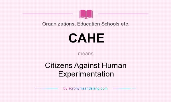 What does CAHE mean? It stands for Citizens Against Human Experimentation
