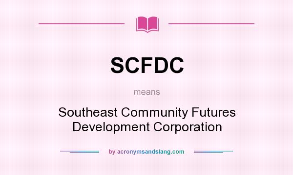 What does SCFDC mean? It stands for Southeast Community Futures Development Corporation