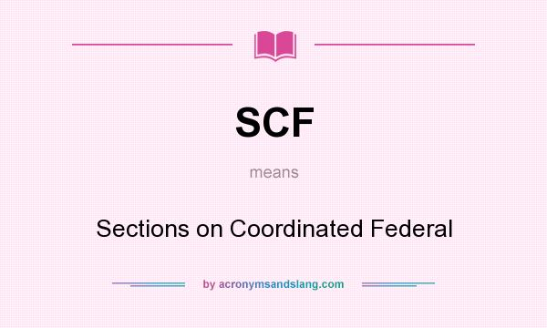 What does SCF mean? It stands for Sections on Coordinated Federal