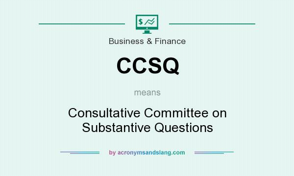 What does CCSQ mean? It stands for Consultative Committee on Substantive Questions