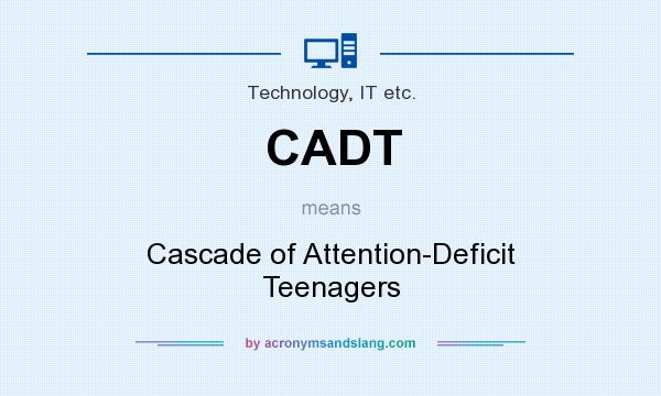 What does CADT mean? It stands for Cascade of Attention-Deficit Teenagers