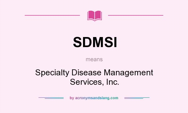What does SDMSI mean? It stands for Specialty Disease Management Services, Inc.