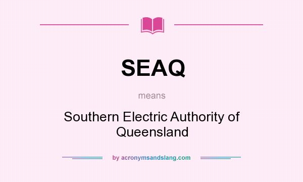 What does SEAQ mean? It stands for Southern Electric Authority of Queensland