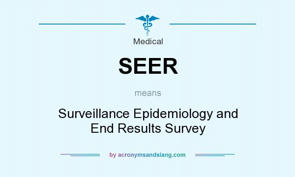 What does SEER mean? It stands for Surveillance Epidemiology and End Results Survey