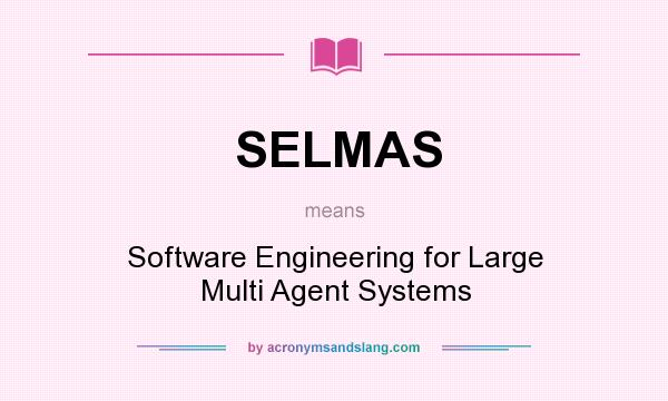 What does SELMAS mean? It stands for Software Engineering for Large Multi Agent Systems