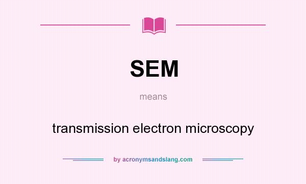 What does SEM mean? It stands for transmission electron microscopy
