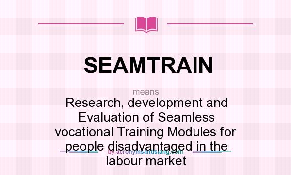 What does SEAMTRAIN mean? It stands for Research, development and Evaluation of Seamless vocational Training Modules for people disadvantaged in the labour market