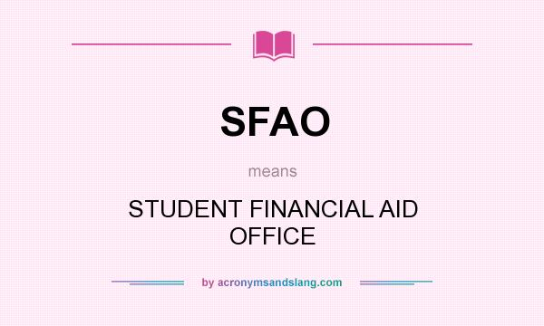 What does SFAO mean? It stands for STUDENT FINANCIAL AID OFFICE