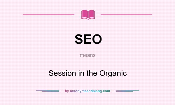 What does SEO mean? It stands for Session in the Organic