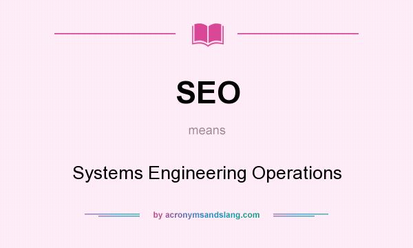 What does SEO mean? It stands for Systems Engineering Operations