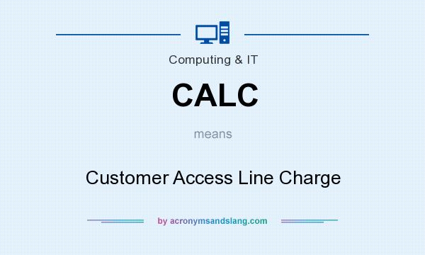 What does CALC mean? It stands for Customer Access Line Charge
