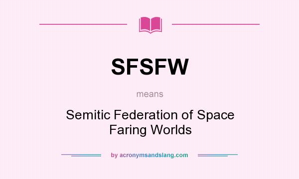 What does SFSFW mean? It stands for Semitic Federation of Space Faring Worlds