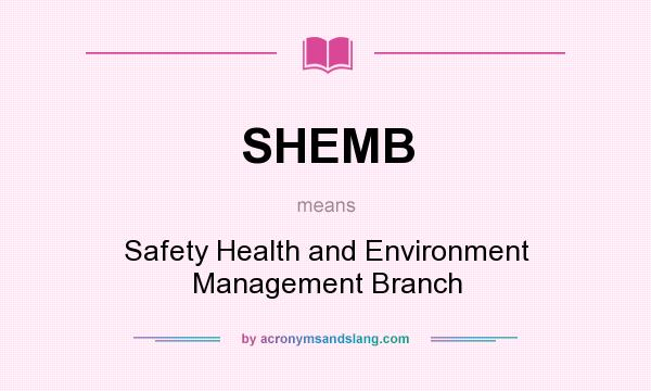 What does SHEMB mean? It stands for Safety Health and Environment Management Branch