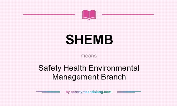 What does SHEMB mean? It stands for Safety Health Environmental Management Branch