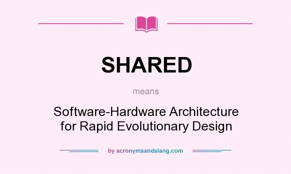 What does SHARED mean? It stands for Software-Hardware Architecture for Rapid Evolutionary Design