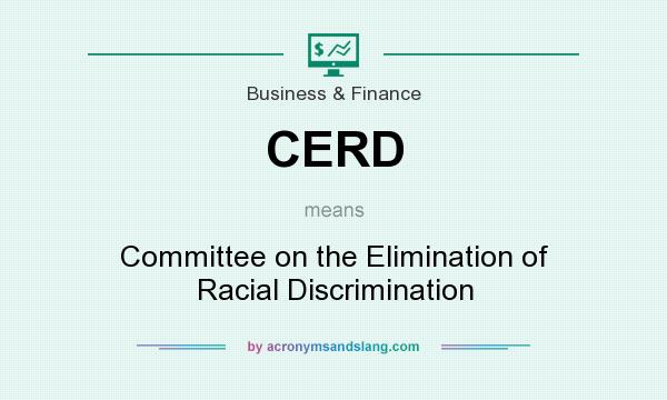 What does CERD mean? It stands for Committee on the Elimination of Racial Discrimination