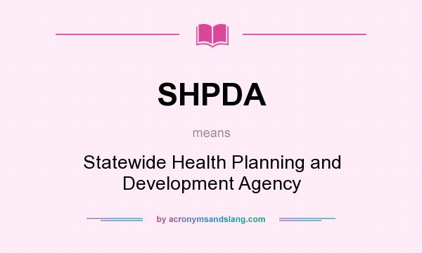What does SHPDA mean? It stands for Statewide Health Planning and Development Agency