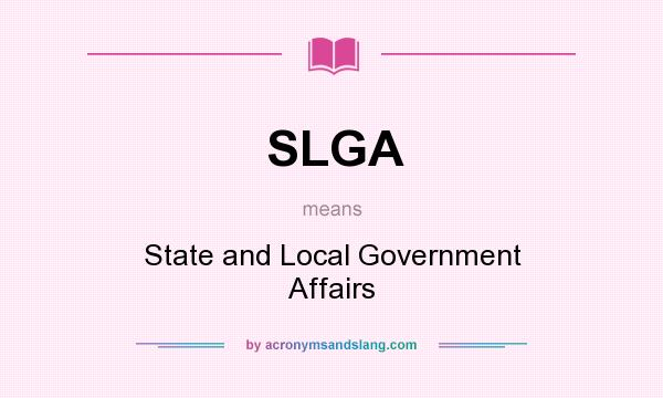 What does SLGA mean? It stands for State and Local Government Affairs