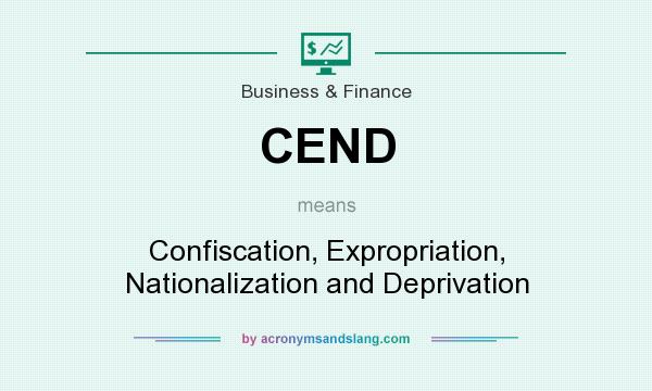 What does CEND mean? It stands for Confiscation, Expropriation, Nationalization and Deprivation