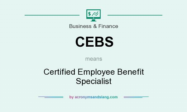 What does CEBS mean? It stands for Certified Employee Benefit Specialist