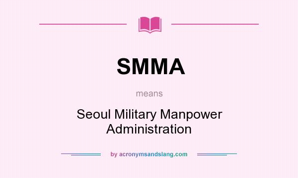 What does SMMA mean? It stands for Seoul Military Manpower Administration