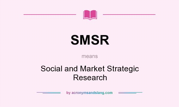 What does SMSR mean? It stands for Social and Market Strategic Research